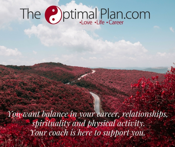 You want balance in your career, relationships, spirituality and physical activity. Your coach is here to support you.